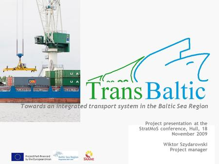 Project Part-financed by the European Union Towards an integrated transport system in the Baltic Sea Region Project presentation at the StratMoS conference,