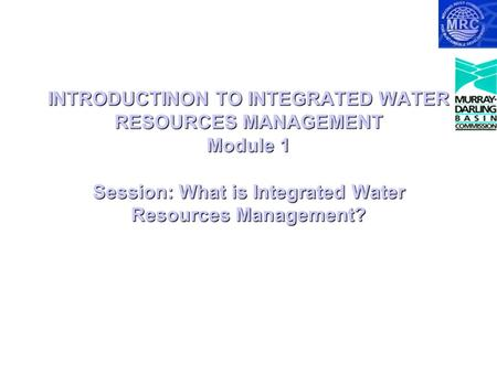 INTRODUCTINON TO INTEGRATED WATER RESOURCES MANAGEMENT Module 1 Session: What is Integrated Water Resources Management?