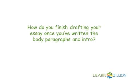 How do you finish drafting your essay once you've written the body paragraphs and intro?