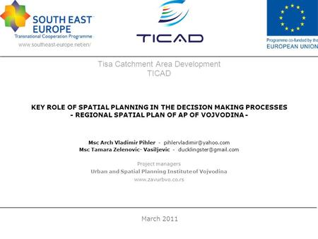 Tisa Catchment Area Development TICAD KEY ROLE OF SPATIAL PLANNING IN THE DECISION MAKING PROCESSES - REGIONAL SPATIAL PLAN OF AP OF VOJVODINA - Msc Arch.