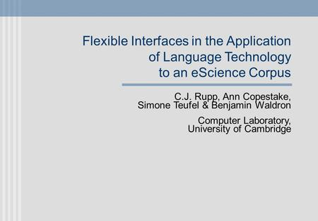 Flexible Interfaces in the Application of Language Technology to an eScience Corpus C.J. Rupp, Ann Copestake, Simone Teufel & Benjamin Waldron Computer.