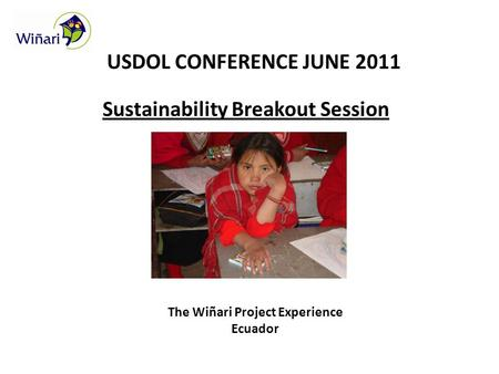 USDOL CONFERENCE JUNE 2011 Sustainability Breakout Session The Wiñari Project Experience Ecuador.