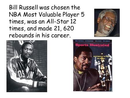 Bill Russell was chosen the NBA Most Valuable Player 5 times, was an All-Star 12 times, and made 21, 620 rebounds in his career.
