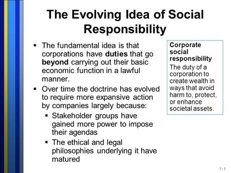5 - 1 The Evolving Idea of Social Responsibility  The fundamental idea is that corporations have duties that go beyond carrying out their basic economic.