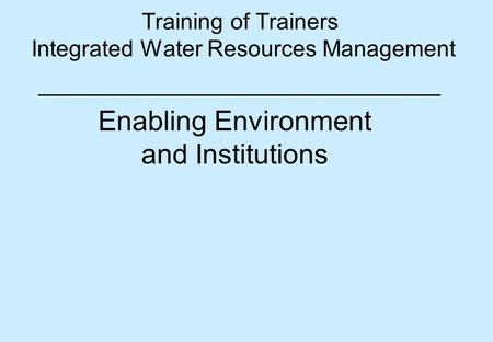 Training of Trainers Integrated Water Resources Management Enabling Environment and Institutions.