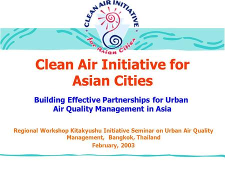 Clean Air Initiative for Asian Cities Regional Workshop Kitakyushu Initiative Seminar on Urban Air Quality Management, Bangkok, Thailand February, 2003.
