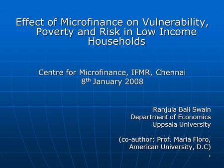 1 Effect of Microfinance on Vulnerability, Poverty and Risk in Low Income Households Centre for Microfinance, IFMR, Chennai 8 th January 2008 Ranjula Bali.