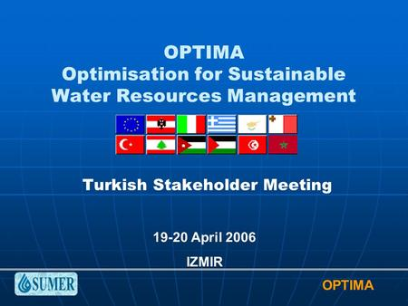 OPTIMA OPTIMA Optimisation for Sustainable Water Resources Management Turkish Stakeholder Meeting 19-20 April 2006 IZMIR.