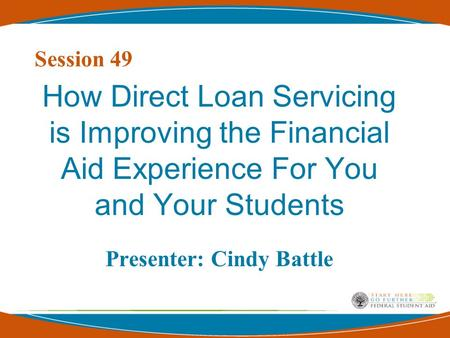 Session 49 How Direct Loan Servicing is Improving the Financial Aid Experience For You and Your Students Presenter: Cindy Battle.