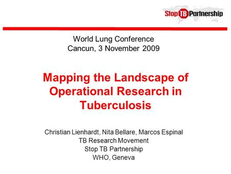 Mapping the Landscape of Operational Research in Tuberculosis Christian Lienhardt, Nita Bellare, Marcos Espinal TB Research Movement Stop TB Partnership.