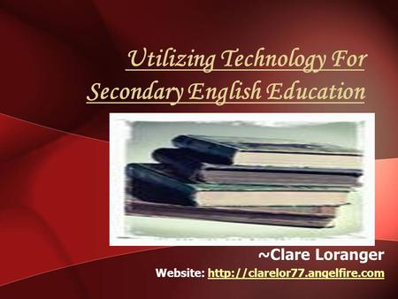 Utilizing Technology For Secondary English Education ~Clare Loranger Website: