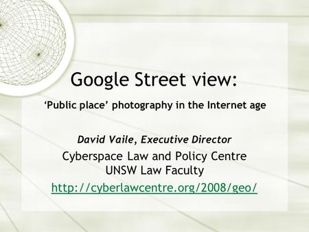 Google Street view: 'Public place' photography in the Internet age David Vaile, Executive Director Cyberspace Law and Policy Centre UNSW Law Faculty