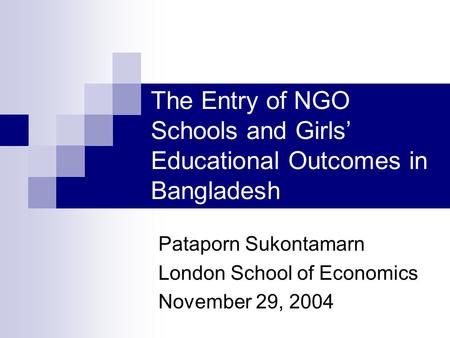 The Entry of NGO Schools and Girls' Educational Outcomes in Bangladesh Pataporn Sukontamarn London School of Economics November 29, 2004.