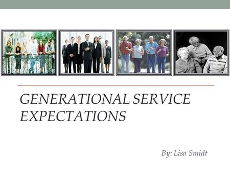 GENERATIONAL SERVICE EXPECTATIONS By: Lisa Smidt.