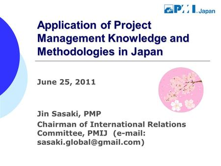 Application of Project Management Knowledge and Methodologies in Japan June 25, 2011 Jin Sasaki, PMP Chairman of International Relations Committee, PMIJ.