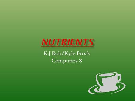 K.J Roh/Kyle Brock Computers 8.  Substances found in food we eat  Needed  proper function for body  Two categories Fat soluble  Vitamins A,D, and.