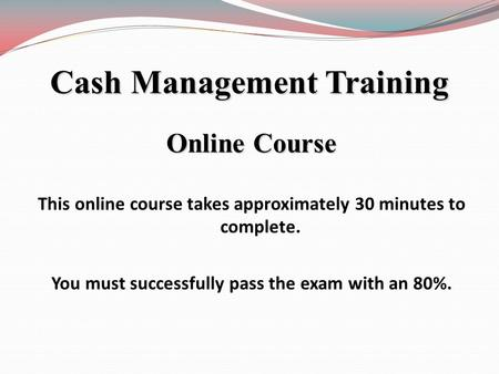 Online Course This online course takes approximately 30 minutes to complete. You must successfully pass the exam with an 80%. Cash Management Training.