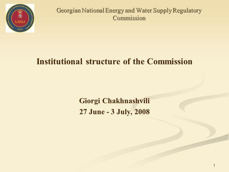 1 Georgian National Energy and Water Supply Regulatory Commission Institutional structure of the Commission Giorgi Chakhnashvili 27 June - 3 July, 2008.