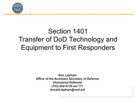 Section 1401 Transfer of DoD Technology and Equipment to First Responders Don Lapham Office of the Assistant Secretary of Defense (Homeland Defense) (703)