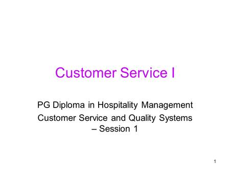 1 Customer Service I PG Diploma in Hospitality Management Customer Service and Quality Systems – Session 1.