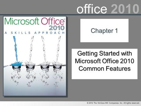 © 2012 The McGraw-Hill Companies, Inc. All rights reserved. office 2010 Chapter 1 Getting Started with Microsoft Office 2010 Common Features.