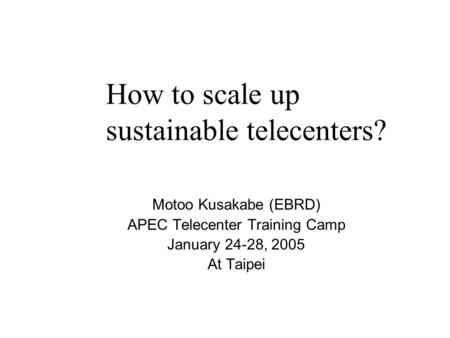 How to scale up sustainable telecenters? Motoo Kusakabe (EBRD) APEC Telecenter Training Camp January 24-28, 2005 At Taipei.
