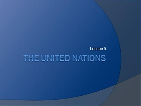 Lesson 5. Objectives  Review history behind creation of UN.  Identify goals of the UN.  Examine structure and function of UN organs.  Discuss role.