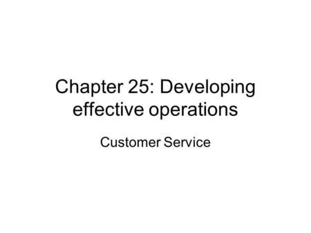 Chapter 25: Developing effective operations Customer Service.