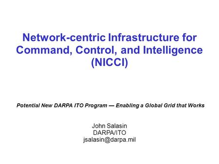 Network-centric Infrastructure for Command, Control, and Intelligence (NICCI) Potential New DARPA ITO Program — Enabling a Global Grid that Works John.