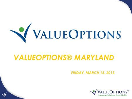 VALUEOPTIONS® MARYLAND FRIDAY, MARCH 15, 2013. ValueOptions® Maryland is the partnership between the Department of Health and Mental Hygiene (DHMH)/Mental.