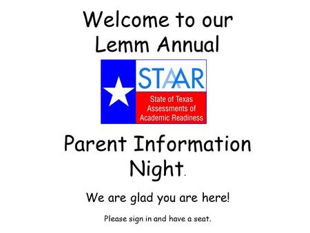 Welcome to our Lemm Annual Parent Information Night. We are glad you are here! Please sign in and have a seat.