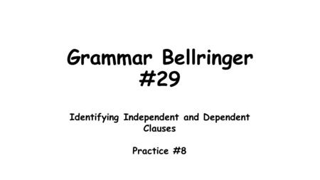 Grammar Bellringer #29 Identifying Independent and Dependent Clauses Practice #8.