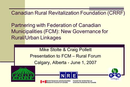 Canadian Rural Revitalization Foundation (CRRF) Partnering with Federation of Canadian Municipalities (FCM): New Governance for Rural/Urban Linkages Mike.