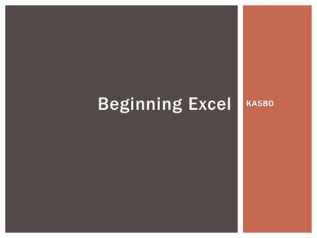 KASBO Beginning Excel.  Customizing Excel  Copying and Moving Data  Entering Data  Formatting Data  Selecting and Navigating Data  Filtering, Sorting,