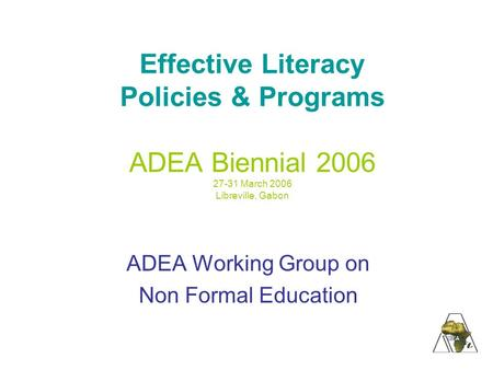Effective Literacy Policies & Programs ADEA Biennial 2006 27-31 March 2006 Libreville, Gabon ADEA Working Group on Non Formal Education.