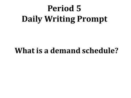 Period 5 Daily Writing Prompt What is a demand schedule?