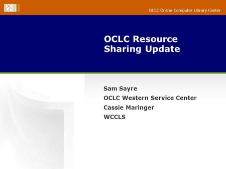 OCLC Online Computer Library Center OCLC Resource Sharing Update Sam Sayre OCLC Western Service Center Cassie Maringer WCCLS.