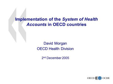 1 Implementation of the System of Health Accounts in OECD countries David Morgan OECD Health Division 2 nd December 2005.