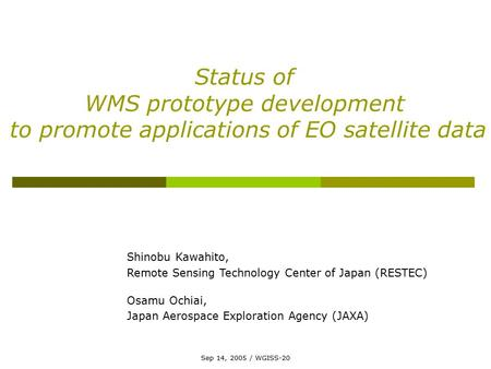 Sep 14, 2005 / WGISS-20 Status of WMS prototype development to promote applications of EO satellite data Shinobu Kawahito, Remote Sensing Technology Center.