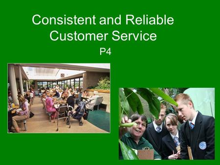 "Consistent and Reliable Customer Service P4. What are we looking for? Consistent – ""The same throughout"" Reliable – ""you can depend on it"""