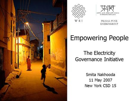 Empowering People The Electricity Governance Initiative PRAYAS- PUNE ENERGYGROUP Smita Nakhooda 11 May 2007 New York CSD 15.