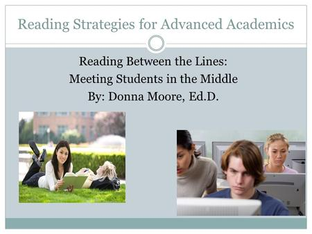 Reading Strategies for Advanced Academics Reading Between the Lines: Meeting Students in the Middle By: Donna Moore, Ed.D.