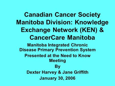 Canadian Cancer Society Manitoba Division: Knowledge Exchange Network (KEN) & CancerCare Manitoba Manitoba Integrated Chronic Disease Primary Prevention.