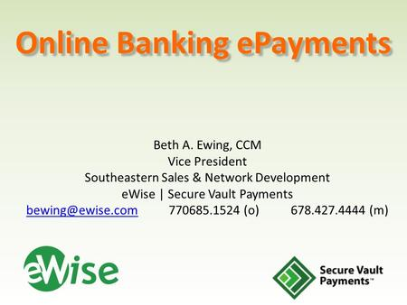 Online Banking ePayments Beth A. Ewing, CCM Vice President Southeastern Sales & Network Development eWise | Secure Vault Payments