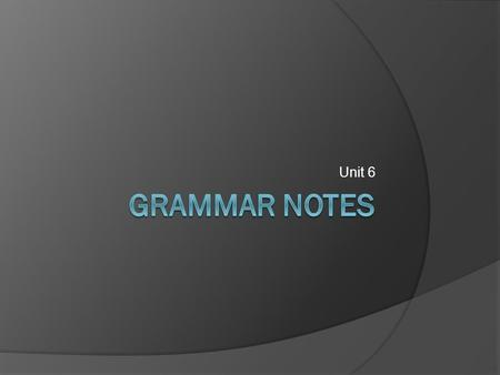 Unit 6.  Please take out your notes for your studies in Grammar … GRAMMAR.