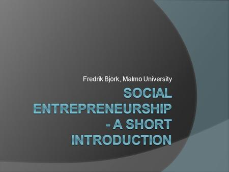 Fredrik Björk, Malmö University. What Is Entrepreneurship? 'Creating value by bringing together resources to exploit an opportunity'