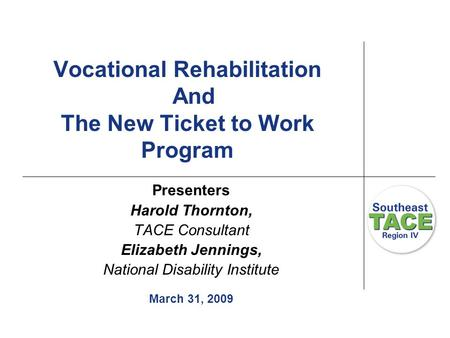 Vocational Rehabilitation And The New Ticket to Work Program Presenters Harold Thornton, TACE Consultant Elizabeth Jennings, National Disability Institute.