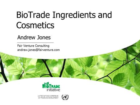 UNITED NATIONS CONFERENCE ON TRADE AND DEVELOPMENT BioTrade Ingredients and Cosmetics Andrew Jones Fair Venture Consulting