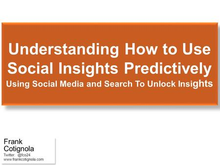 Understanding How to Use Social Insights Predictively Using Social Media and Search To Unlock Insi ghts Frank Cotignola