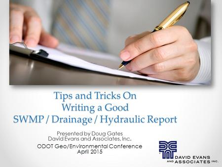 Tips and Tricks On Writing a Good SWMP / Drainage / Hydraulic Report. Presented by Doug Gates David Evans and Associates, Inc. ODOT Geo/Environmental Conference.